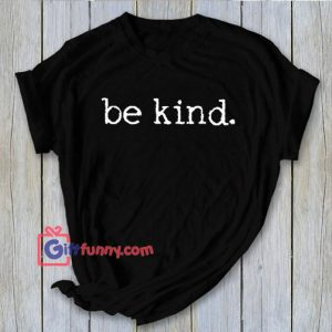 Be kind. Tee t-shirt shirt adult unisex be kind to each other vintage quote happy positive tee be kind shirt – Gift Funny
