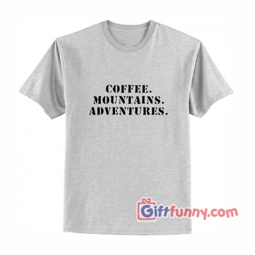 Coffee mountains adventures T-Shirt - Gift Funny Shirt