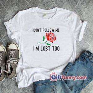 Don't Follow Me I'm Lost Too Rose T-Shirt- Gift funny Shirt