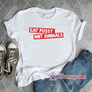 Eat pussy not animal Shirt – Funny T-Shirt