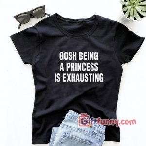 Gosh Being a Princess Is Exhausting Shirt, Christmas Princess gift, Gift for Girl