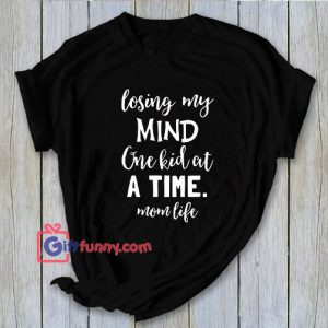 Losing My Mind One Kid At A Time Mom Life T-Shirt