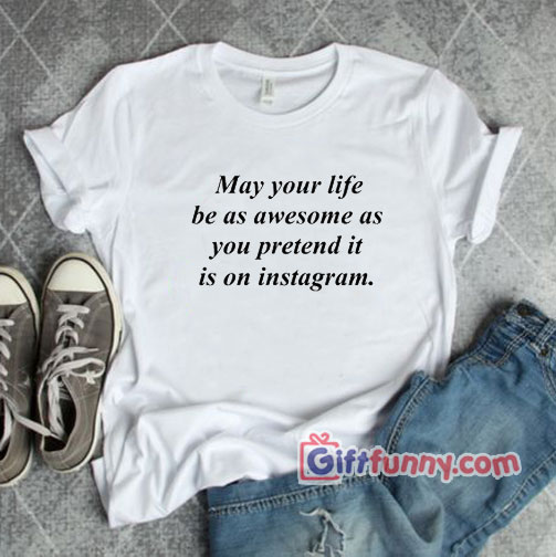May Your Life Be Instagram T-Shirt – Gift Funny Shirt