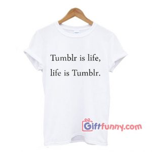 Tumblr is Life T-shirt - Gift Funny Shirt