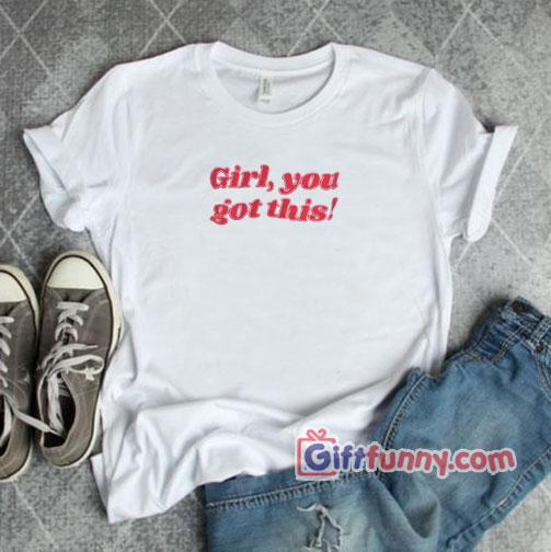 Girl You got This T-Shirt - Gift Funny Shirt