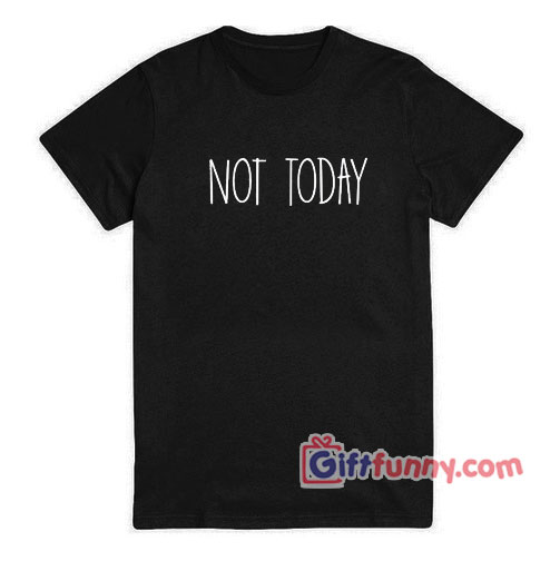 NOT-TODAY-T-Shirt---Gift-Funny-Shirt