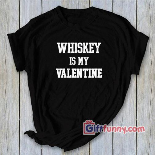 WHISKEY is MY Valentine T-Shirt