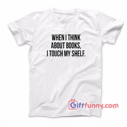 When I Think About Books I Touch My Shelf Shirt – Funny Tshirt