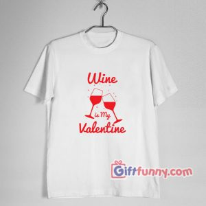 Wine is My Valentine – Valentine T-Shirt