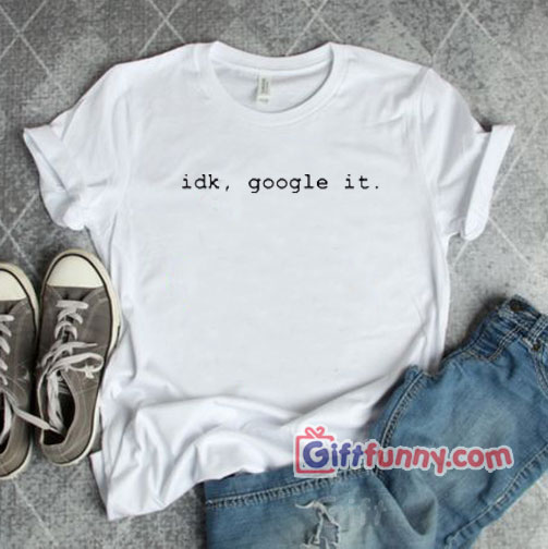 """idk, google it"" Tee – Funny's Gift Shirt"