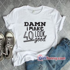 Damn i make 40 look Good Shirt Funnys Shirt 300x300 - Giftfunny