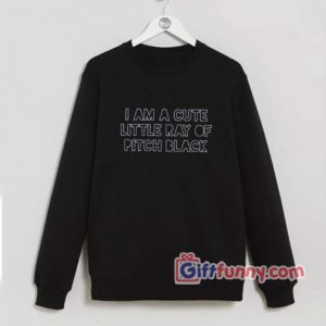 I Am A Cute Little Ray Of Pitch Black Sweatshirt