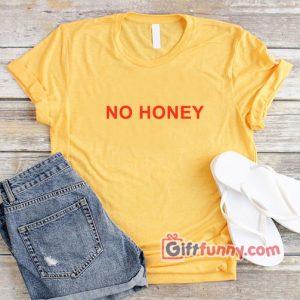 NO HONEY Shirt - Funny's Girl Shirt
