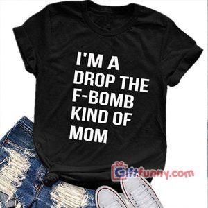 Im A Drop the F Bomb Kind Of Mom T Shirt Funnys Shirt 300x300 - Giftfunny