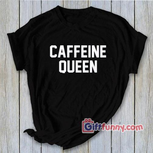 CAFFEINE QUEEN T-Shirt - Funny's Shirt