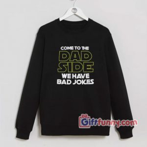 Come-To-The-Dad-Side-We-Have-Bad-Jokes-Sweatshirt--