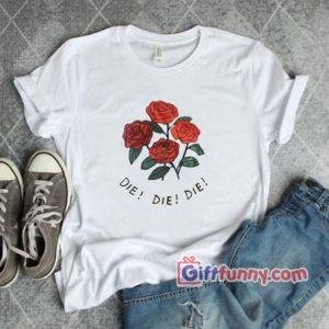 DIE DIE DIE - Rose Shirt - Funny Shirt