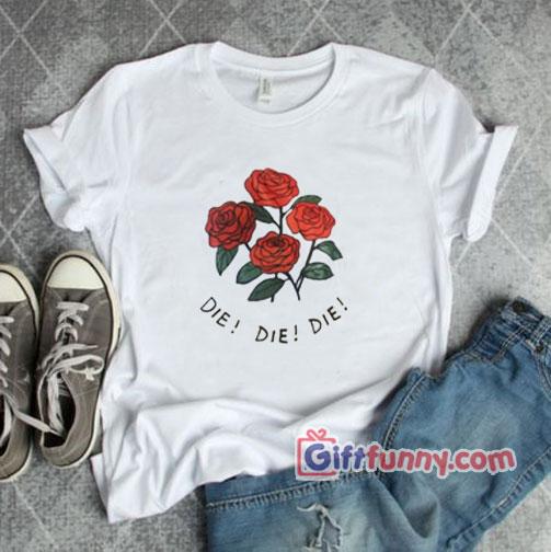 DIE DIE DIE – Rose Shirt – Funny Shirt