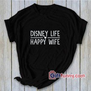 DISNEY LIFE - Happy wife Shirt - Funny's Disney Shirt - Gift Wife Shirt