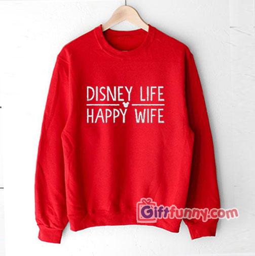 Disney life Sweatshirt - Happy Wife Sweatshirt - Funny's Sweatshirt