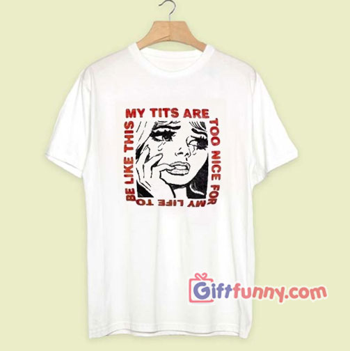 My tits are too nice for my life T-Shirt – Funny's Shirt