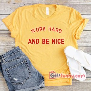 WORK HARD AND BE NICE T-Shirt  XS,S,M,L,XL,2XL,3XL unisex for men and women