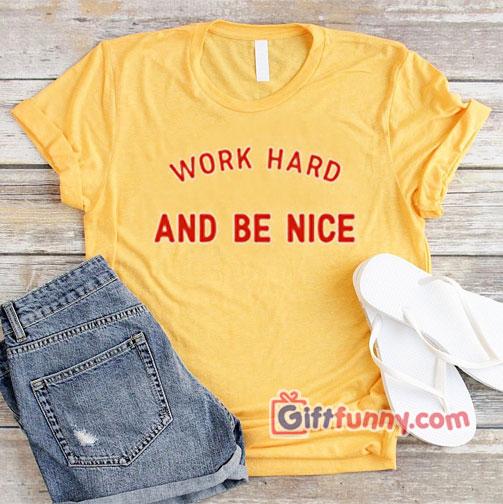 WORK HARD AND BE NICE T-Shirt  XS,S,M,L,XL,2XL,3XL unisex for men and women