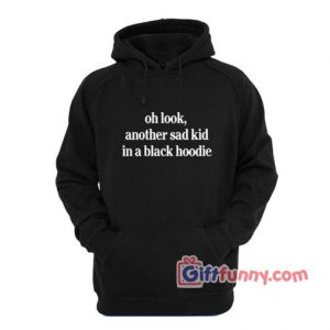 oh look another sad kid in a black hoodie – Funny's Hoodie