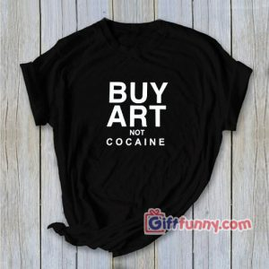 BUY ART NOT COCAINE T-Shirt - Funny's Shirt