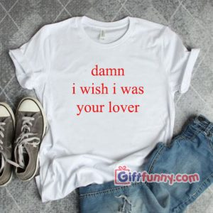 Damn i wish i was lover T-shirt - Funny's Shirt