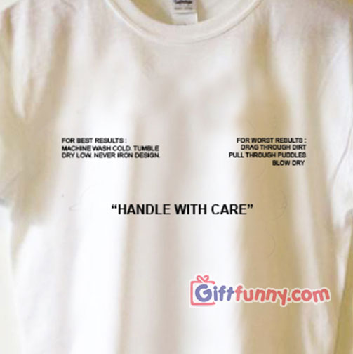 Handle with care Shirt – Funny's Tee – Funny Gift Shirt