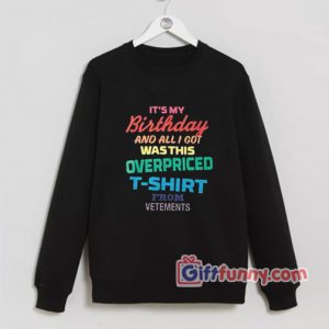 Its my birthday and all is got wasthis overpriced Sweatshirt - Funny's Sweatshirt