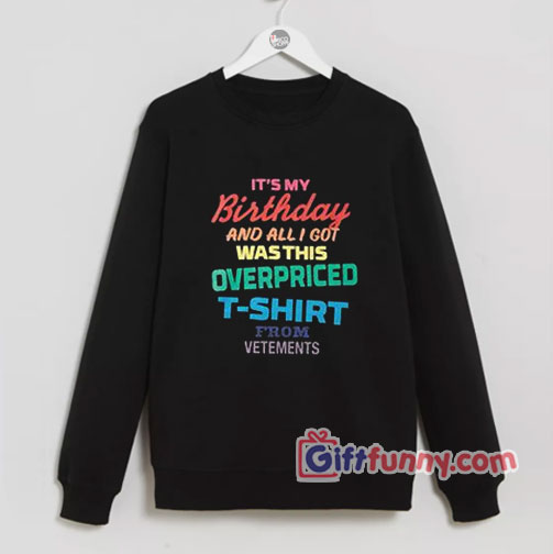 Its my birthday and all is got wasthis overpriced Sweatshirt – Funny's Sweatshirt