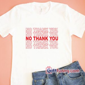 NO THANK YOU Shirt - Funny Shirt - funny t-shirt gift