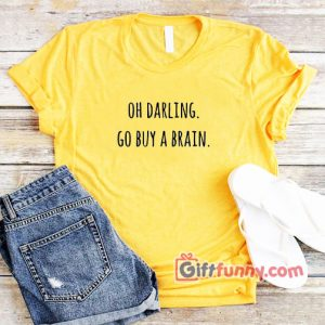OH-DARLING-GO-BUY-A-BRAIN-Shirt--Funny's-T-Shirt
