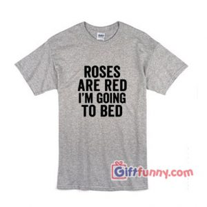ROSES ARE RED I'M GOING TO BED T-Shirt - Funny's Shirt