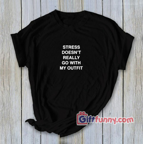 STRESS DOESN'T REALLY GO WITH MY OUTFIT T-Shirt – Funny's Shirt
