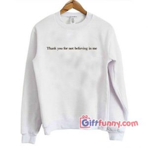 thank you not for believing in me Sweatshirt - Funny's Sweatshirt