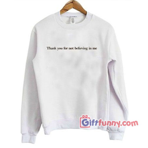thank you not for believing in me Sweatshirt – Funny's Sweatshirt