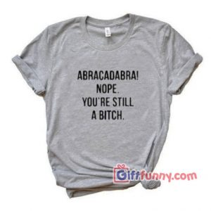 Abracadabra Nope You're Still a Bitch T-Shirt – Funny's Shirt On Sale
