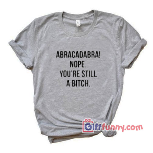 Abracadabra Nope You're Still a Bitch T-Shirt - Funny's Shirt On Sale
