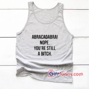 Abracadabra Nope You're Still a Bitch Tank top – Funny's Tank Top On Sale