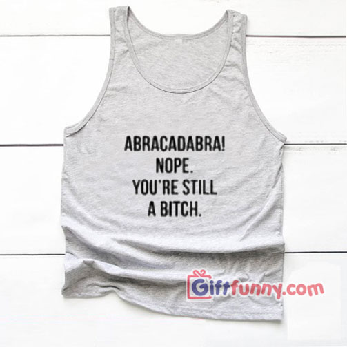Abracadabra Nope You're Still a Bitch Tank top - Funny's Tank Top On Sale