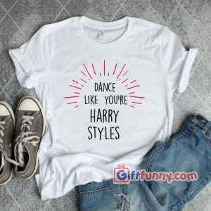Dance-Like-Youre-Harry-Styles-T-Shirt---Funny's-Shirt