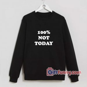 100 percent NOT TODAY Sweatshirt - Funny's Sweatshirt