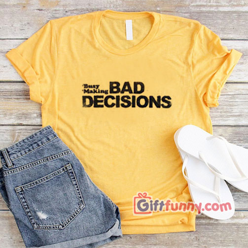 Busy Making BAD DECISIONS T-Shirt - Funny's Shirt