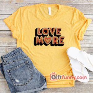 LOVE MORE T Shirt Funnys Shirt 300x300 - Giftfunny