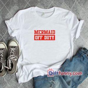MERAID OFF DUTY T Shirt Funnys Mermaid T Shirt 300x300 - Giftfunny