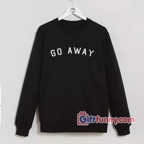 GO AWAY Sweatshirt – Funny's Sweatshirt