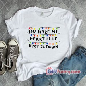 You Make My Heart Flip Upside Down – Valentine Stranger Shirt – Funny Shirt – Parody Shirt – Funny Gift Shirt
